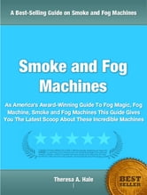 Smoke and Fog Machines - As America's Award-Winning Guide To Fog Magic, Fog Machine, Smoke and Fog Machines This Guide Gives You The Latest Scoop About These Incredible Machines ebook by Theresa Hale