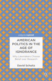 American Politics in the Age of Ignorance: Why Lawmakers Choose Belief over Research ebook by D. Schultz