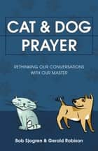Cat & Dog Prayer - Rethinking Our Conversations with Our Master ebook by Bob Sjogren, Gerald Robison