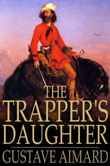 The Trapper's Daughter - A Story of the Rocky Mountains ebook by Gustave Aimard