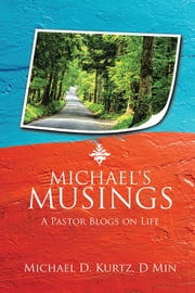 MICHAEL'S MUSINGS - A Pastor Blogs on Life ebook by Michael D. Kurtz, D Min
