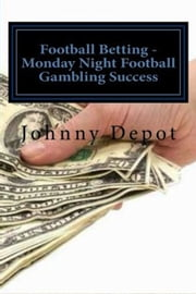 Football Betting: Monday Night Football Gambling Success ebook by Johnny Depot
