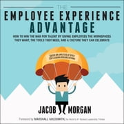 The Employee Experience Advantage - How to Win the War for Talent by Giving Employees the Workspaces they Want, the Tools they Need, and a Culture They Can Celebrate audiobook by Jacob Morgan