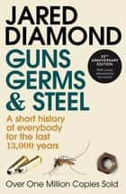 Guns, Germs And Steel - A short history of everybody for the last 13,000 years eBook by Jared Diamond