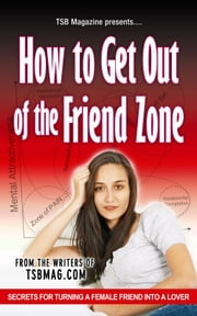 How to Get Out of the Friend Zone: Secrets for Turning a Female Friend into a Lover ebook by Bobby Rio