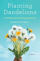 Planting Dandelions - Field Notes From a Semi-Domesticated Life ebook by Kyran Pittman