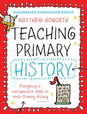 Bloomsbury Curriculum Basics: Teaching Primary History - Everything a non-specialist needs to teach Primary History ebook by Matthew Howorth