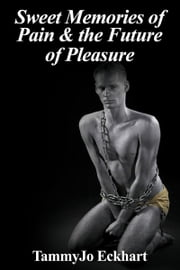 Sweet Memories of Pain and the Future of Pleasure ebook by TammyJo Eckhart