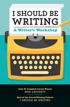 I Should Be Writing - A Writer's Workshop ebook by Mur Lafferty