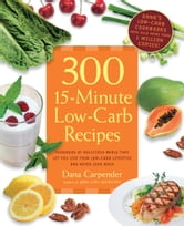300 15-Minute Low-Carb Recipes - Hundreds of Delicious Meals That Let You Live Your Low-Carb Lifestyle and Never Look Back ebook by Dana Carpender