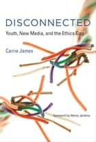 Disconnected - Youth, New Media, and the Ethics Gap ebook by Carrie James, Henry Jenkins, PhD