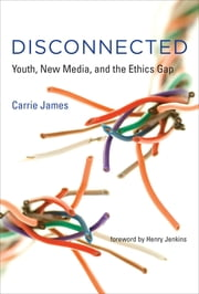 Disconnected - Youth, New Media, and the Ethics Gap ebook by Carrie James,Henry Jenkins