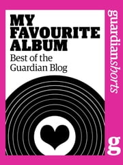 My Favourite Album - Best of the Guardian Blog ebook by Tim Jonze