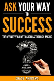 Ask Your Way to Success - The Definitive Guide to Success Through Asking: How to Transform Your Life by Learning the Art of Asking - Your Path to Success, #4 ebook by Chase Andrews
