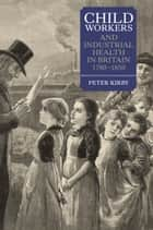 Child Workers and Industrial Health in Britain, 1780-1850 ebook by Peter Kirby