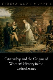 Citizenship and the Origins of Women's History in the United States ebook by Teresa Anne Murphy