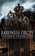 BARONESS ORCZY Ultimate Collection: 130+ Action-Adventure Novels, Thrillers & Detective Stories - The Scarlet Pimpernel Series, Beau Brocade, The Heart of a Woman, The Bronze Eagle, The Old Man in the Corner, Lady Molly of Scotland Yard… ebook by Emma Orczy