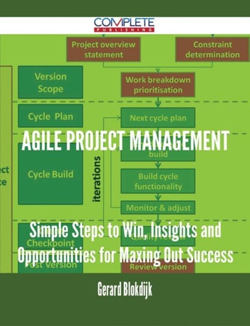 Agile Project Management - Simple Steps to Win, Insights and Opportunities for Maxing Out Success ebook by Gerard Blokdijk