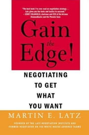 Gain the Edge! - Negotiating to Get What You Want ebook by Martin Latz