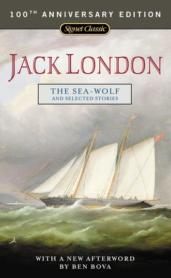 The Sea-Wolf and Selected Stories - 100th Anniversary Edition ebook by Jack London,Ben Bova