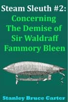 Steam Sleuth #2: Concerning the Demise of Sir Waldraff Fammory Bleen ebook by Stanley Bruce Carter