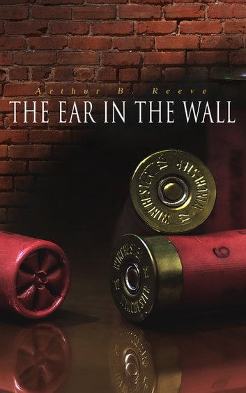 The Ear in the Wall - Detective Craig Kennedy's Mystery Case ebook by Arthur B. Reeve
