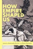 How Empire Shaped Us ebook by Dane Kennedy,Antoinette Burton