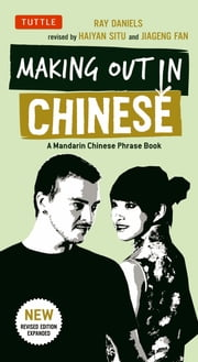 Making Out in Chinese - A Mandarin Chinese Phrase Book ebook by Ray Daniels,Haiyan Situ,Akiko Saito,Jiageng  Fan