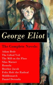 The Complete Novels: Adam Bede + The Lifted Veil + The Mill on the Floss + Silas Marner + Romola + Brother Jacob + Felix Holt the Radical + Middlemarch + Daniel Deronda ebook by George  Eliot