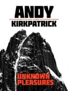 Unknown Pleasures - Collected writing on life, death, climbing and everything in between ebook by Andy Kirkpatrick