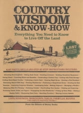 Country Wisdom & Know-How - A Practical Guide to Living off the Land ebook by Editors of Storey Publishing's Country Wisdom Bulletins