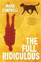 The Full Ridiculous - A Novel ebook by Mark Lamprell