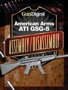 Gun Digest American Arms ATI GSG-5 Assembly/Disassembly Instructions ebook by Kevin Muramatsu