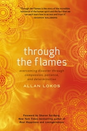 Through the Flames - Overcoming Disaster Through Compassion, Patience, and Determination ebook by Allan Lokos,Sharon Salzberg