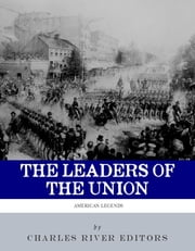 The Leaders of the Union: The Lives and Legacies of Abraham Lincoln, Ulysses S. Grant, and William Tecumseh Sherman (Illustrated Edition) ebook by Charles River Editors