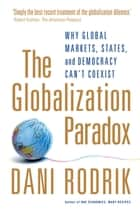 The Globalization Paradox - Why Global Markets, States, and Democracy Can't Coexist ebook by Dani Rodrik