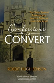 "Confessions of a Convert - The Classic Spiritual Autobiography from the Author of ""Lord of the World"" ebook by Robert Hugh Benson,Dawn Eden"