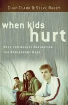 When Kids Hurt - Help for Adults Navigating the Adolescent Maze ebook by Chap Clark, Steve Rabey
