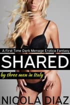 Shared by Three Men in Italy - A First Time Dark Menage Erotica Fantasy ebook by Nicola Diaz