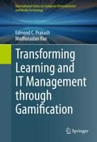 Transforming Learning and IT Management through Gamification ebook by Edmond C. Prakash, Madhusudan Rao