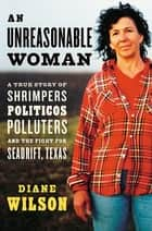 An Unreasonable Woman - A True Story of Shrimpers, Politicos, Polluters, and the Fight for Seadrift, Texas ebook by Diane Wilson, Kenny Ausubel