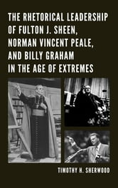 The Rhetorical Leadership of Fulton J. Sheen, Norman Vincent Peale, and Billy Graham in the Age of Extremes ebook by Timothy H. Sherwood