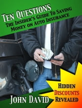 Ten Questions - The Insider's Guide to Saving Money on Auto Insurance - Hidden Discounts Revealed ebook by John David