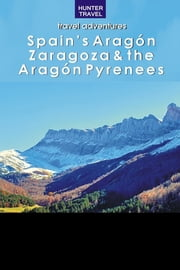 Spain's Aragon, Zaragoza & the Aragon Pyrenees ebook by Kelly  Lipscomb
