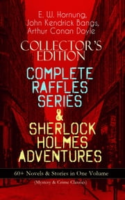 COLLECTOR'S EDITION – COMPLETE RAFFLES SERIES & SHERLOCK HOLMES ADVENTURES: 60+ Novels & Stories in One Volume (Mystery & Crime Classics) - Including The Amateur Cracksman, The Black Mask, A Thief in the Night, Mr. Justice Raffles, Mrs. Raffles, R. Holmes & Co., and The Adventures of Sherlock Holmes ebook by E. W. Hornung,Arthur Conan Doyle,John Kendrick Bangs,Cyrus Cuneo,Albert Levering