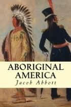 Aboriginal America ebook by Jacob Abbot