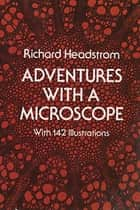 Adventures with a Microscope ebook by Richard Headstrom