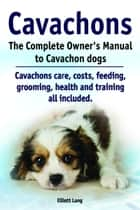 Cavachons. The Complete Owner's Manual to Cavachon dogs. Cavachons care, costs, feeding, grooming, health and training all included. ebook by Elliott Lang
