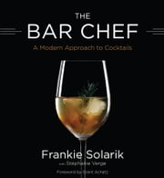The Bar Chef - A Modern Approach to Cocktails ebook by Frankie Solarik