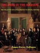The Mind in the Making The Relation of Intelligence to Social Reform [Annotated] ebook by James Harvey Robinson